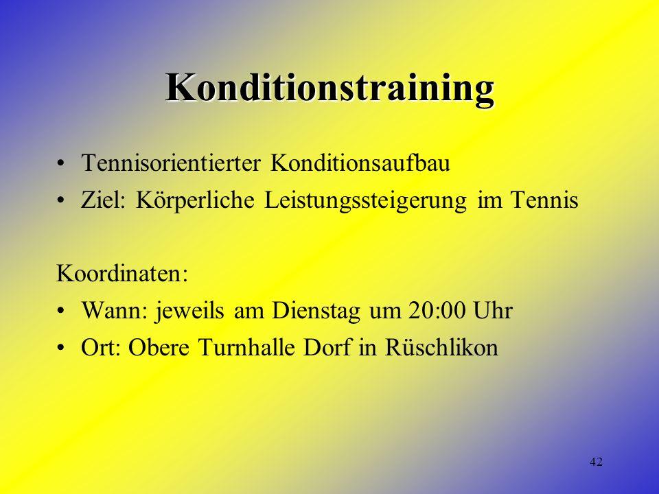42 Konditionstraining Tennisorientierter Konditionsaufbau Ziel: Körperliche Leistungssteigerung im Tennis Koordinaten: Wann: jeweils am Dienstag um 20:00 Uhr Ort: Obere Turnhalle Dorf in Rüschlikon