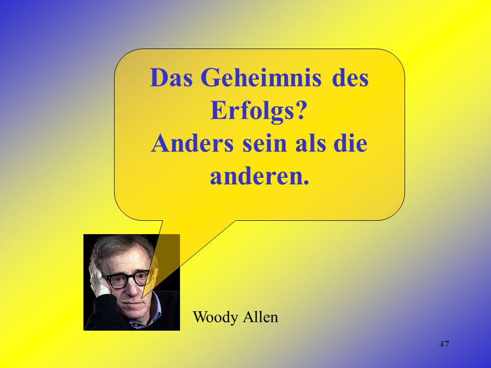 47 Woody Allen Das Geheimnis des Erfolgs Anders sein als die anderen.