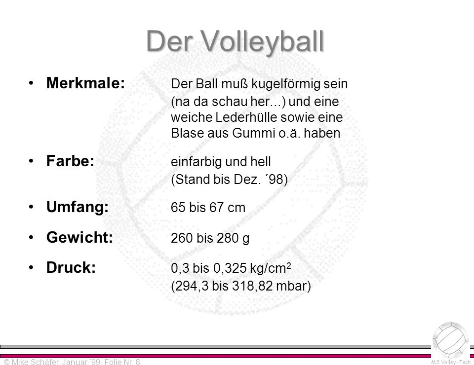 Alpha-Version 0.0 Please read distribution notes! © Mike Schäfer MS Volley-Tech © Mike Schäfer, Januar ´99, Folie Nr. 8 Der Volleyball Merkmale: Der B