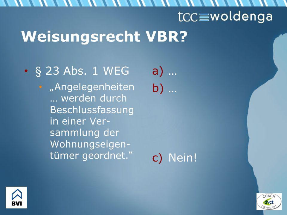 Weisungsrecht VBR? § 23 Abs. 1 WEG Angelegenheiten … werden durch Beschlussfassung in einer Ver- sammlung der Wohnungseigen- tümer geordnet. a)… b)… c