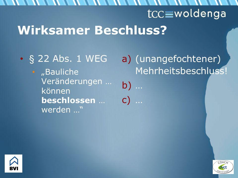 Wirksamer Beschluss? § 22 Abs. 1 WEG Bauliche Veränderungen … können beschlossen … werden … a)(unangefochtener) Mehrheitsbeschluss! b)… c)…