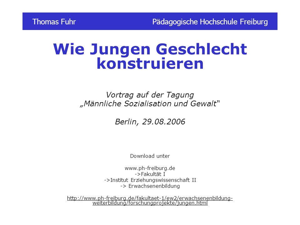 Thomas FuhrPädagogische Hochschule Freiburg Wie Jungen Geschlecht konstruieren Vortrag auf der Tagung Männliche Sozialisation und Gewalt Berlin, 29.08
