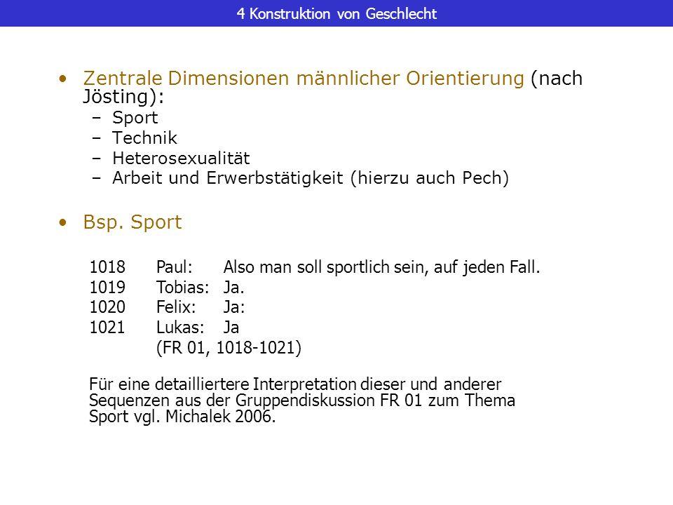 4 Konstruktion von Geschlecht Zentrale Dimensionen männlicher Orientierung (nach Jösting): –Sport –Technik –Heterosexualität –Arbeit und Erwerbstätigk