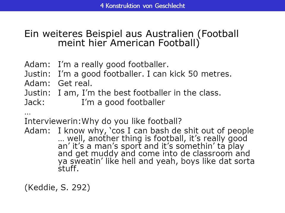 4 Konstruktion von Geschlecht Ein weiteres Beispiel aus Australien (Football meint hier American Football) Adam:Im a really good footballer. Justin:Im