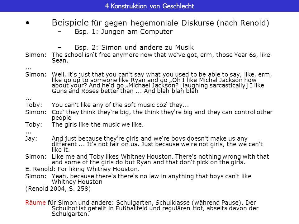 4 Konstruktion von Geschlecht Beispiele für gegen-hegemoniale Diskurse (nach Renold) –Bsp. 1: Jungen am Computer –Bsp. 2: Simon und andere zu Musik Si