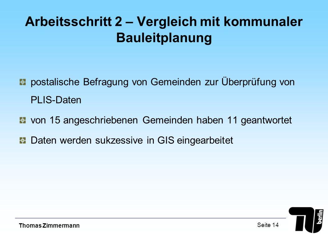 Thomas Zimmermann Seite 14 Arbeitsschritt 2 – Vergleich mit kommunaler Bauleitplanung postalische Befragung von Gemeinden zur Überprüfung von PLIS-Daten von 15 angeschriebenen Gemeinden haben 11 geantwortet Daten werden sukzessive in GIS eingearbeitet