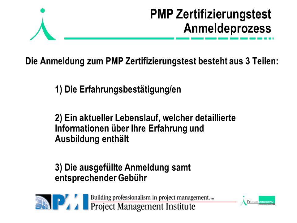 PMP Zertifizierungstest Anmeldeprozess Die Anmeldung zum PMP Zertifizierungstest besteht aus 3 Teilen: 1) Die Erfahrungsbestätigung/en 2) Ein aktueller Lebenslauf, welcher detaillierte Informationen über Ihre Erfahrung und Ausbildung enthält 3) Die ausgefüllte Anmeldung samt entsprechender Gebühr