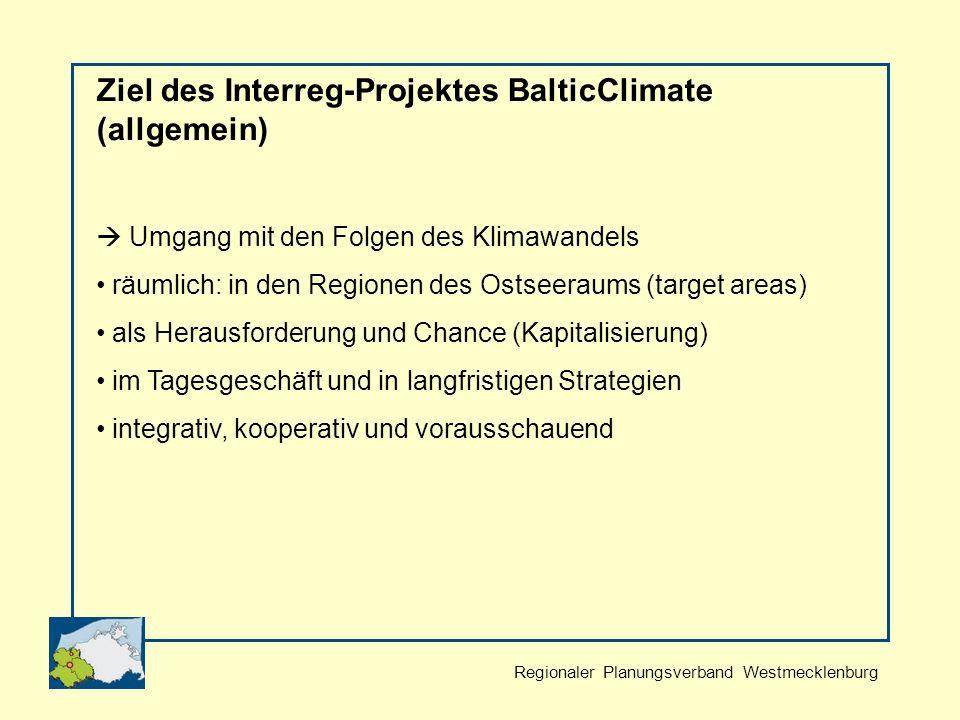 Regionaler Planungsverband Westmecklenburg Ziel des Interreg-Projektes BalticClimate (allgemein) Umgang mit den Folgen des Klimawandels räumlich: in den Regionen des Ostseeraums (target areas) als Herausforderung und Chance (Kapitalisierung) im Tagesgeschäft und in langfristigen Strategien integrativ, kooperativ und vorausschauend