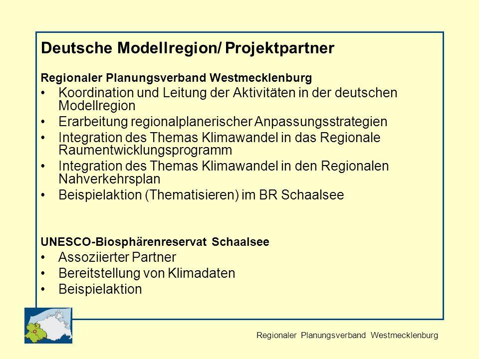 Regionaler Planungsverband Westmecklenburg Deutsche Modellregion/ Projektpartner Regionaler Planungsverband Westmecklenburg Koordination und Leitung der Aktivitäten in der deutschen Modellregion Erarbeitung regionalplanerischer Anpassungsstrategien Integration des Themas Klimawandel in das Regionale Raumentwicklungsprogramm Integration des Themas Klimawandel in den Regionalen Nahverkehrsplan Beispielaktion (Thematisieren) im BR Schaalsee UNESCO-Biosphärenreservat Schaalsee Assoziierter Partner Bereitstellung von Klimadaten Beispielaktion