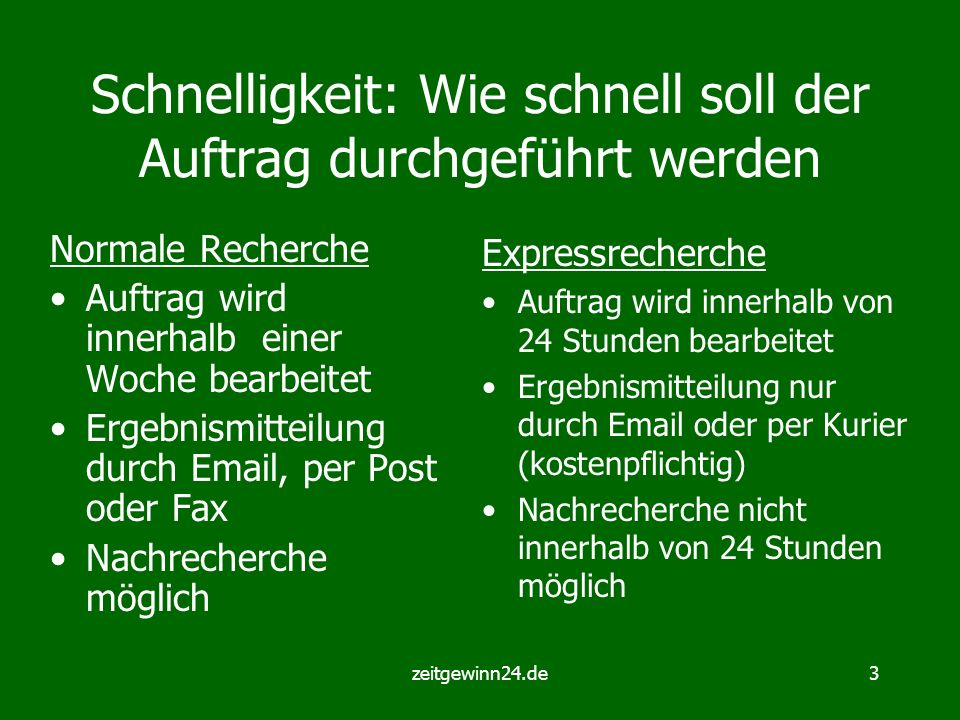 zeitgewinn24.de3 Schnelligkeit: Wie schnell soll der Auftrag durchgeführt werden Normale Recherche Auftrag wird innerhalb einer Woche bearbeitet Ergeb