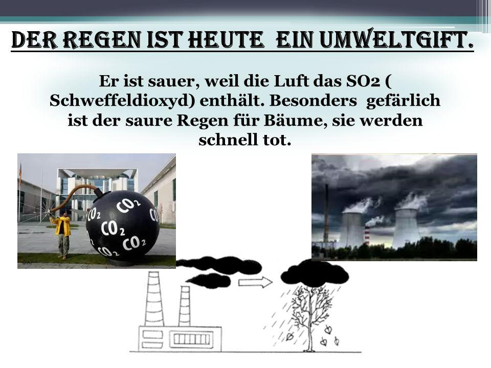 Der Regen ist heute ein Umweltgift. Er ist sauer, weil die Luft das SO2 ( Schweffeldioxyd) enthält. Besonders gefärlich ist der saure Regen für Bäume,