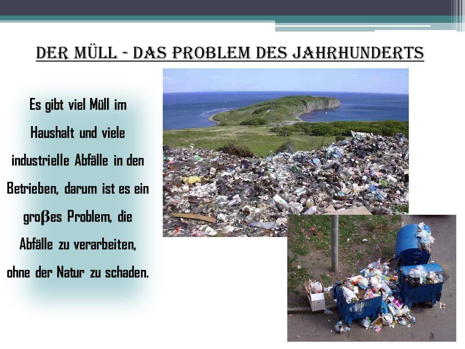 Der Müll - das Problem des Jahrhunderts Es gibt viel Müll im Haushalt und viele industrielle Abfälle in den Betrieben, darum ist es ein gro β es Probl