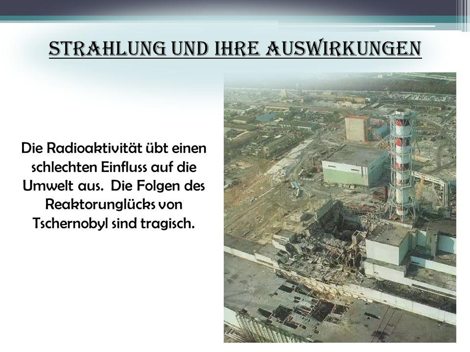 Strahlung und Ihre Auswirkungen Die Radioaktivität übt einen schlechten Einfluss auf die Umwelt aus. Die Folgen des Reaktorunglücks von Tschernobyl si