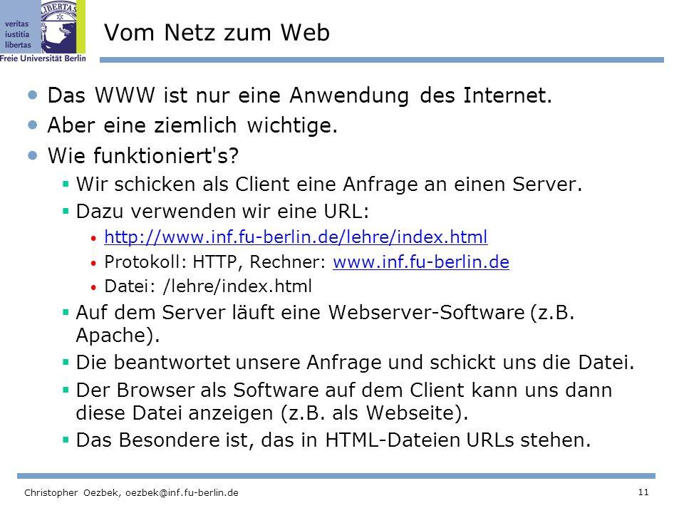 11 Christopher Oezbek, oezbek@inf.fu-berlin.de Vom Netz zum Web Das WWW ist nur eine Anwendung des Internet. Aber eine ziemlich wichtige. Wie funktion