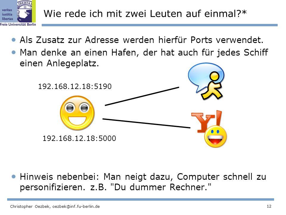 12 Christopher Oezbek, oezbek@inf.fu-berlin.de Wie rede ich mit zwei Leuten auf einmal?* Als Zusatz zur Adresse werden hierfür Ports verwendet. Man de