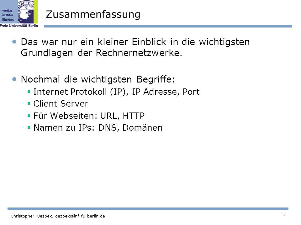 14 Christopher Oezbek, oezbek@inf.fu-berlin.de Zusammenfassung Das war nur ein kleiner Einblick in die wichtigsten Grundlagen der Rechnernetzwerke. No