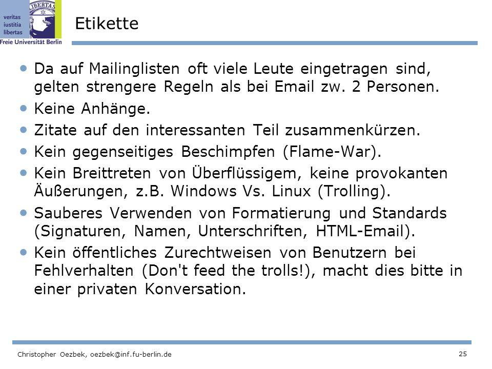 25 Christopher Oezbek, oezbek@inf.fu-berlin.de Etikette Da auf Mailinglisten oft viele Leute eingetragen sind, gelten strengere Regeln als bei Email z