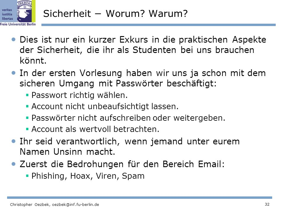 32 Christopher Oezbek, oezbek@inf.fu-berlin.de Sicherheit Worum? Warum? Dies ist nur ein kurzer Exkurs in die praktischen Aspekte der Sicherheit, die