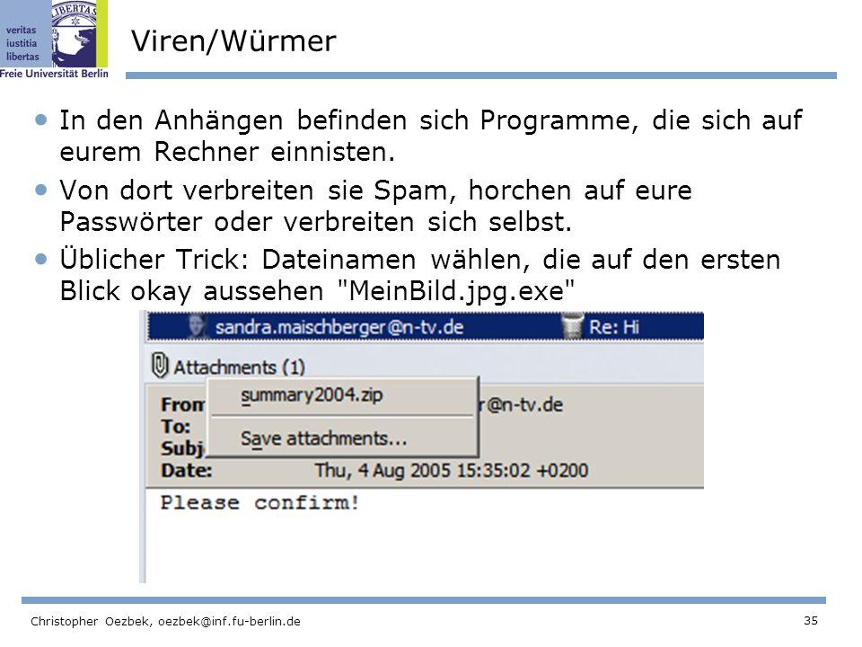 35 Christopher Oezbek, oezbek@inf.fu-berlin.de Viren/Würmer In den Anhängen befinden sich Programme, die sich auf eurem Rechner einnisten. Von dort ve