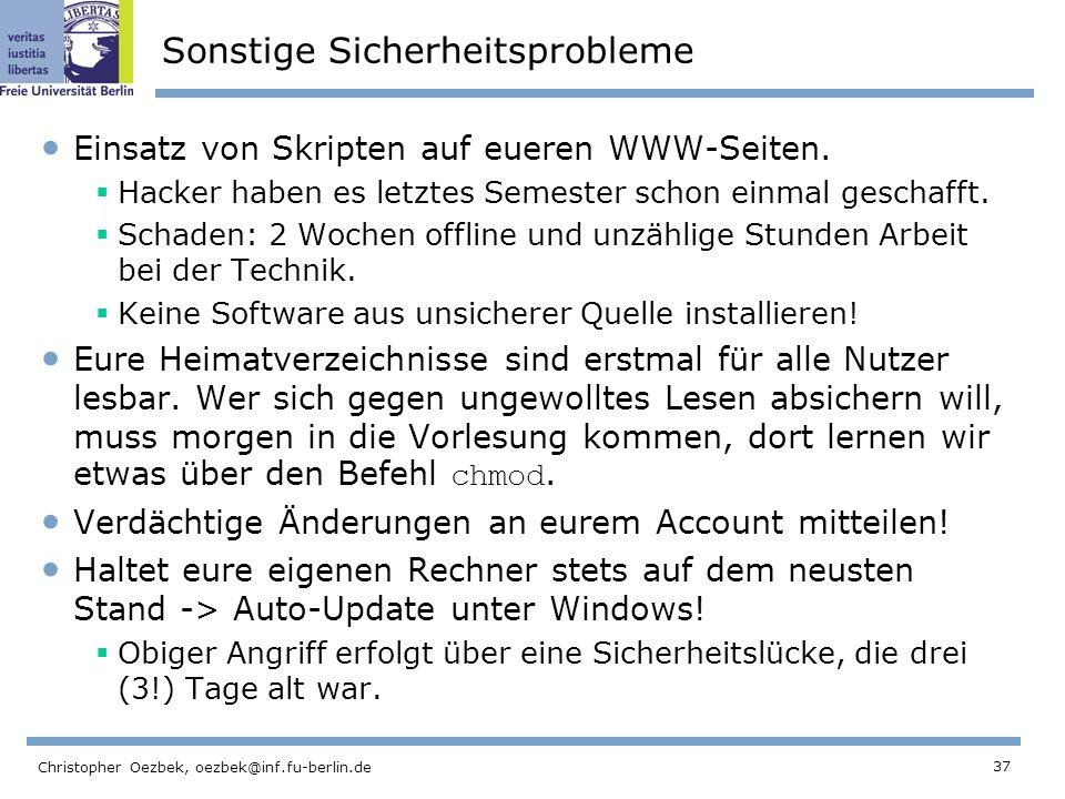 37 Christopher Oezbek, oezbek@inf.fu-berlin.de Sonstige Sicherheitsprobleme Einsatz von Skripten auf eueren WWW-Seiten. Hacker haben es letztes Semest