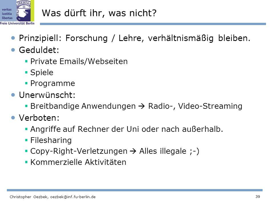 39 Christopher Oezbek, oezbek@inf.fu-berlin.de Was dürft ihr, was nicht? Prinzipiell: Forschung / Lehre, verhältnismäßig bleiben. Geduldet: Private Em