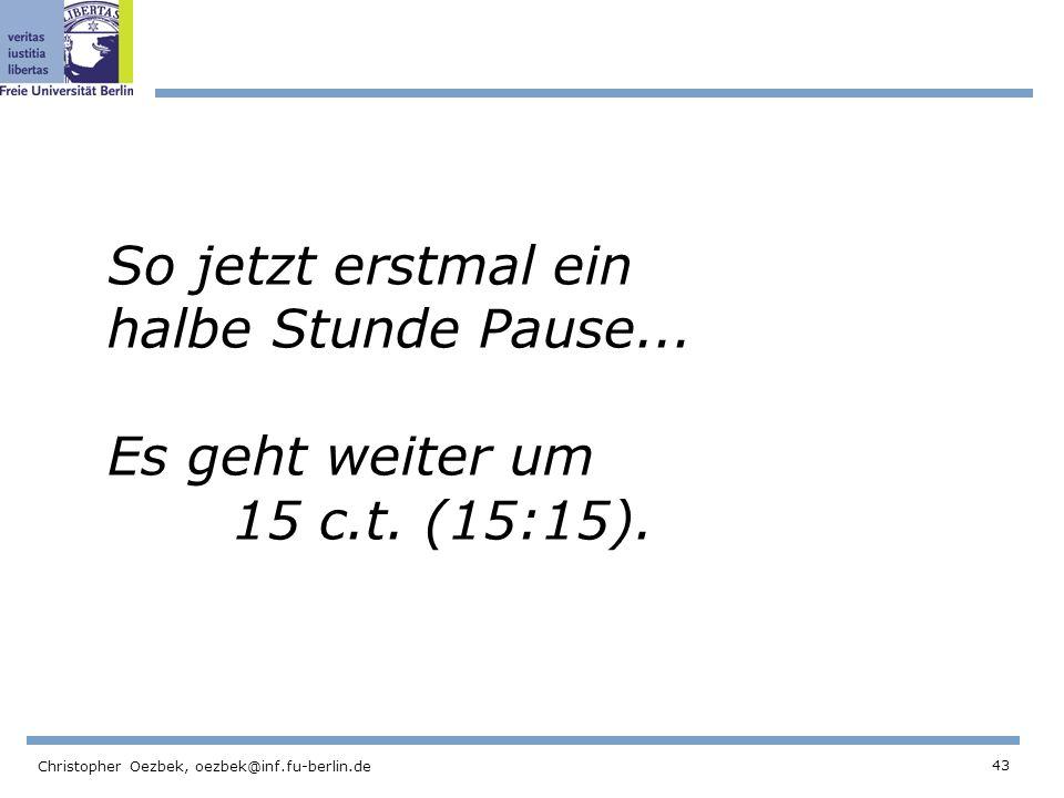 43 Christopher Oezbek, oezbek@inf.fu-berlin.de So jetzt erstmal ein halbe Stunde Pause... Es geht weiter um 15 c.t. (15:15).