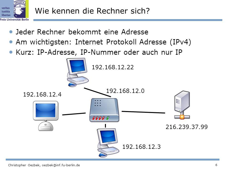 6 Christopher Oezbek, oezbek@inf.fu-berlin.de Wie kennen die Rechner sich? Jeder Rechner bekommt eine Adresse Am wichtigsten: Internet Protokoll Adres