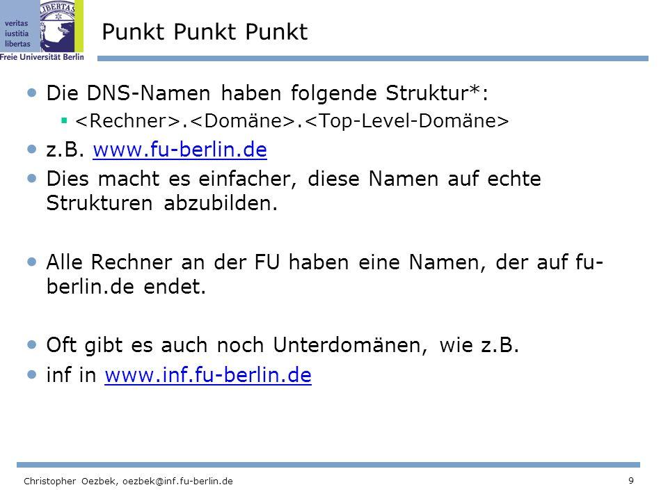 9 Christopher Oezbek, oezbek@inf.fu-berlin.de Punkt Punkt Punkt Die DNS-Namen haben folgende Struktur*:.. z.B. www.fu-berlin.dewww.fu-berlin.de Dies m
