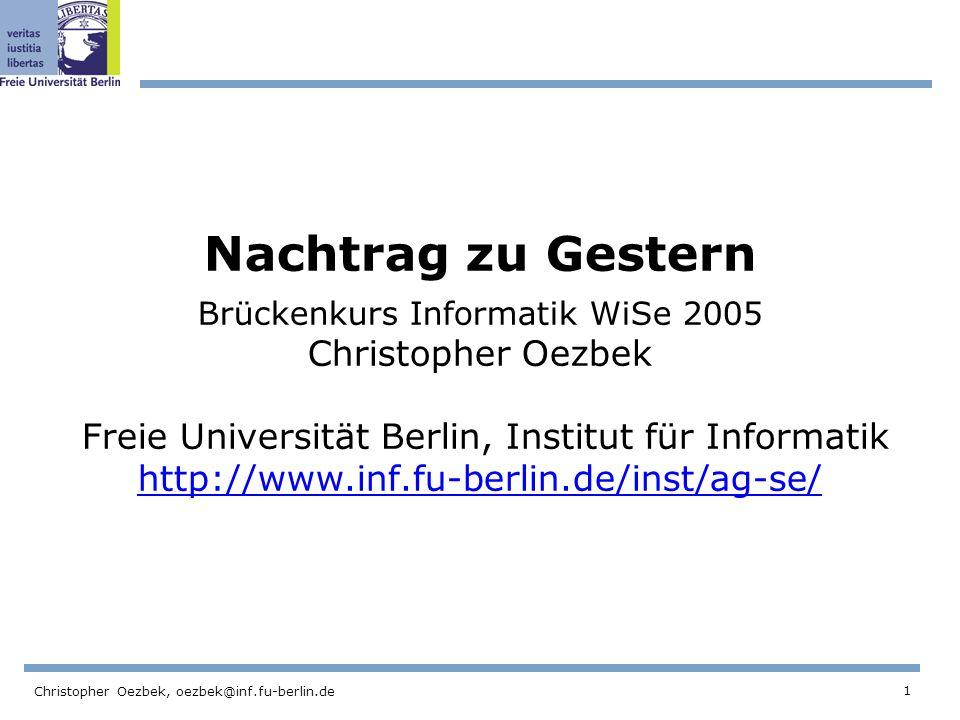 1 Christopher Oezbek, oezbek@inf.fu-berlin.de Nachtrag zu Gestern Brückenkurs Informatik WiSe 2005 Christopher Oezbek Freie Universität Berlin, Institut für Informatik http://www.inf.fu-berlin.de/inst/ag-se/ http://www.inf.fu-berlin.de/inst/ag-se/