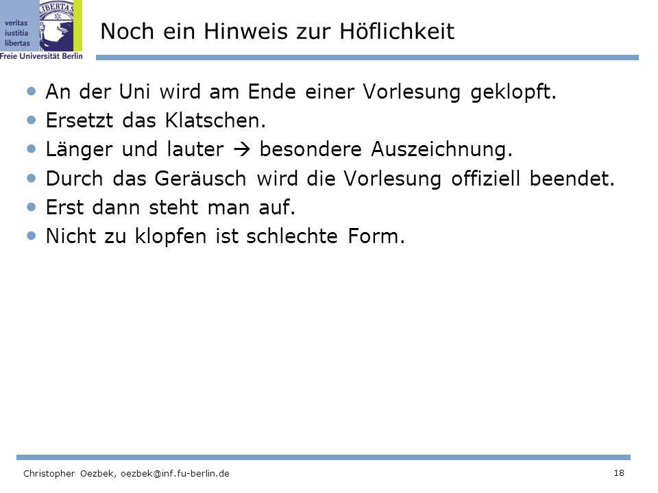 18 Christopher Oezbek, oezbek@inf.fu-berlin.de Noch ein Hinweis zur Höflichkeit An der Uni wird am Ende einer Vorlesung geklopft.