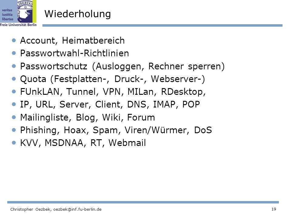 19 Christopher Oezbek, oezbek@inf.fu-berlin.de Wiederholung Account, Heimatbereich Passwortwahl-Richtlinien Passwortschutz (Ausloggen, Rechner sperren) Quota (Festplatten-, Druck-, Webserver-) FUnkLAN, Tunnel, VPN, MILan, RDesktop, IP, URL, Server, Client, DNS, IMAP, POP Mailingliste, Blog, Wiki, Forum Phishing, Hoax, Spam, Viren/Würmer, DoS KVV, MSDNAA, RT, Webmail