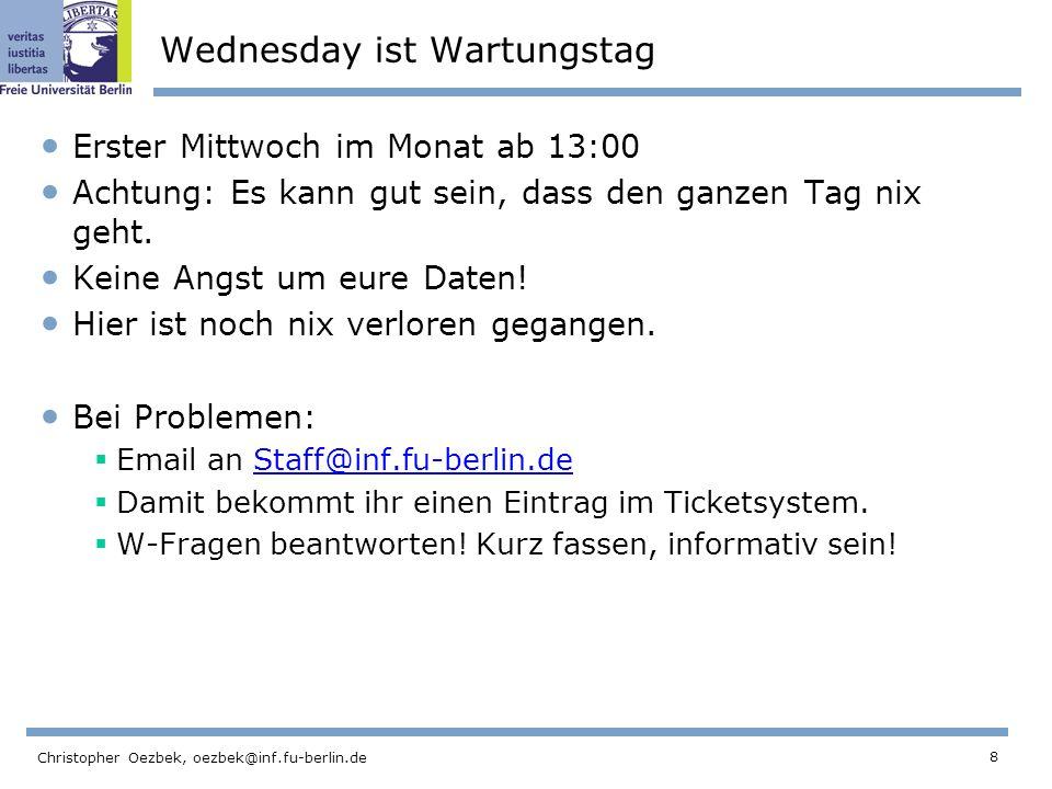 8 Christopher Oezbek, oezbek@inf.fu-berlin.de Wednesday ist Wartungstag Erster Mittwoch im Monat ab 13:00 Achtung: Es kann gut sein, dass den ganzen Tag nix geht.