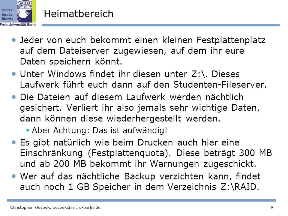9 Christopher Oezbek, oezbek@inf.fu-berlin.de Heimatbereich Jeder von euch bekommt einen kleinen Festplattenplatz auf dem Dateiserver zugewiesen, auf dem ihr eure Daten speichern könnt.