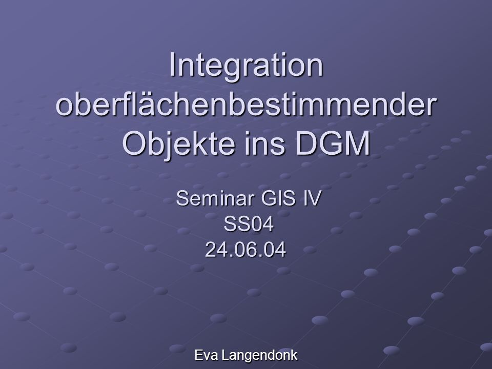 Integration oberflächenbestimmender Objekte ins DGM Seminar GIS IV SS04 24.06.04 Eva Langendonk