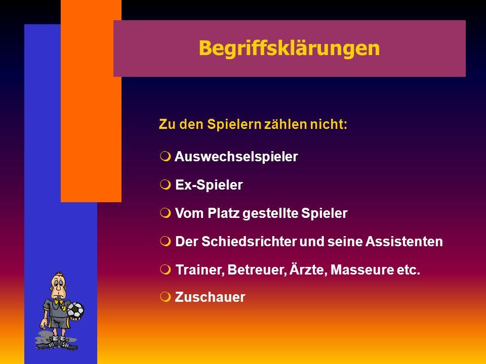 Begriffsklärungen Zu den Spielern zählen nicht: Auswechselspieler Ex-Spieler Vom Platz gestellte Spieler Der Schiedsrichter und seine Assistenten Trainer, Betreuer, Ärzte, Masseure etc.