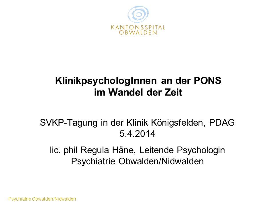 Psychiatrie Obwalden/Nidwalden KlinikpsychologInnen an der PONS im Wandel der Zeit SVKP-Tagung in der Klinik Königsfelden, PDAG 5.4.2014 lic. phil Reg