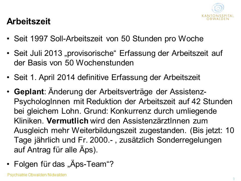 Psychiatrie Obwalden/Nidwalden 9 Arbeitszeit Seit 1997 Soll-Arbeitszeit von 50 Stunden pro Woche Seit Juli 2013 provisorische Erfassung der Arbeitszei