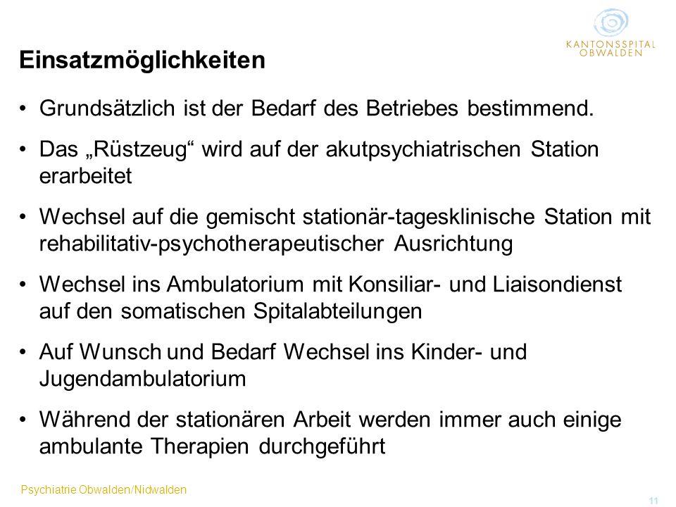 Psychiatrie Obwalden/Nidwalden 11 Einsatzmöglichkeiten Grundsätzlich ist der Bedarf des Betriebes bestimmend. Das Rüstzeug wird auf der akutpsychiatri