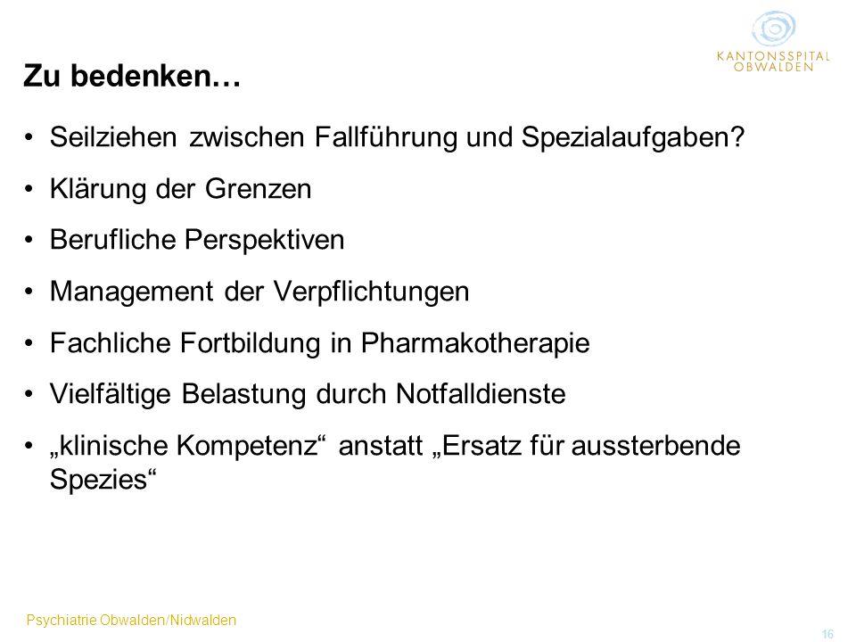 Psychiatrie Obwalden/Nidwalden 16 Zu bedenken… Seilziehen zwischen Fallführung und Spezialaufgaben? Klärung der Grenzen Berufliche Perspektiven Manage