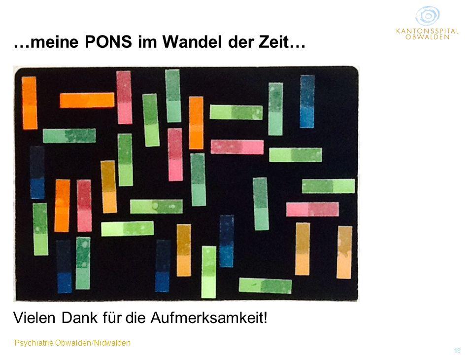 Psychiatrie Obwalden/Nidwalden 18 …meine PONS im Wandel der Zeit… Vielen Dank für die Aufmerksamkeit!