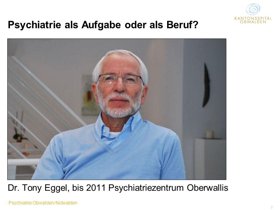 Psychiatrie Obwalden/Nidwalden 7 Psychiatrie als Aufgabe oder als Beruf? Dr. Tony Eggel, bis 2011 Psychiatriezentrum Oberwallis