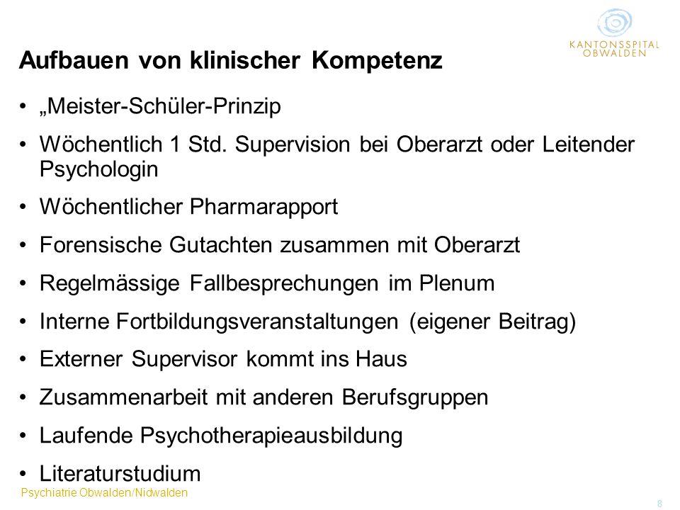 Psychiatrie Obwalden/Nidwalden 8 Aufbauen von klinischer Kompetenz Meister-Schüler-Prinzip Wöchentlich 1 Std. Supervision bei Oberarzt oder Leitender