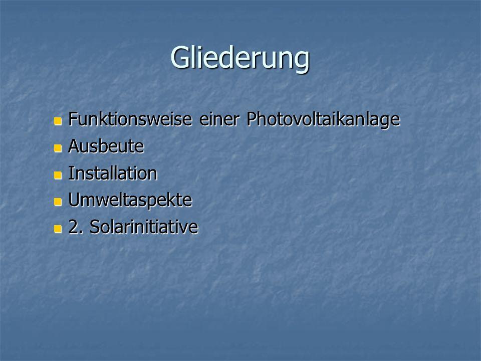 Gliederung Funktionsweise einer Photovoltaikanlage Funktionsweise einer Photovoltaikanlage Ausbeute Ausbeute Installation Installation Umweltaspekte U