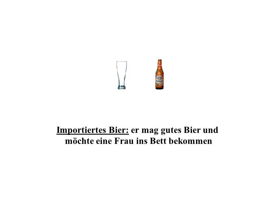 Importiertes Bier: er mag gutes Bier und möchte eine Frau ins Bett bekommen