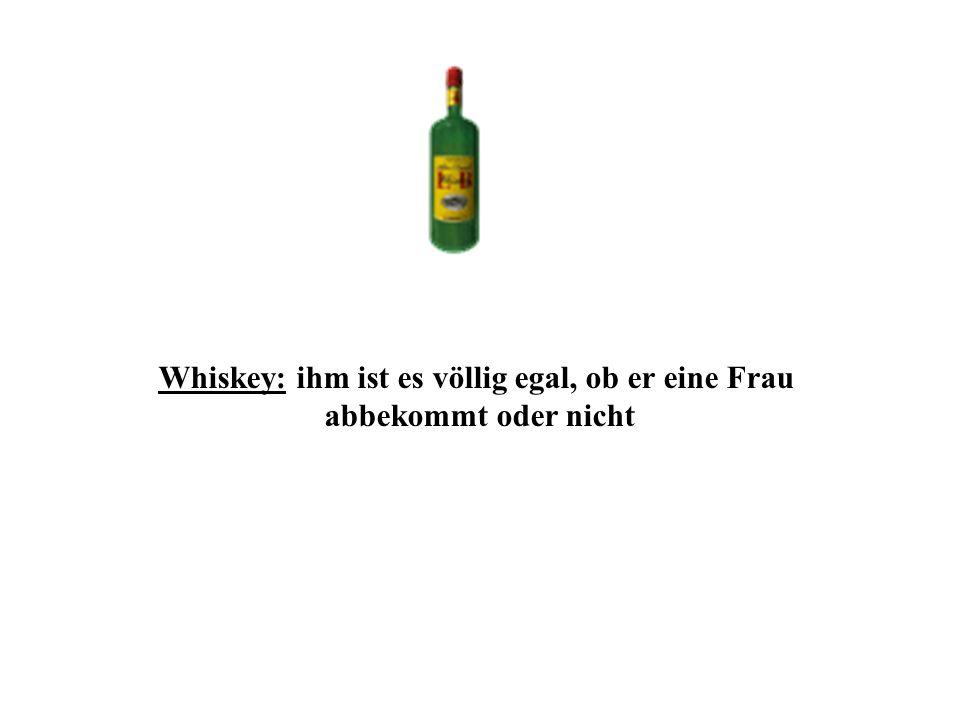 Whiskey: ihm ist es völlig egal, ob er eine Frau abbekommt oder nicht