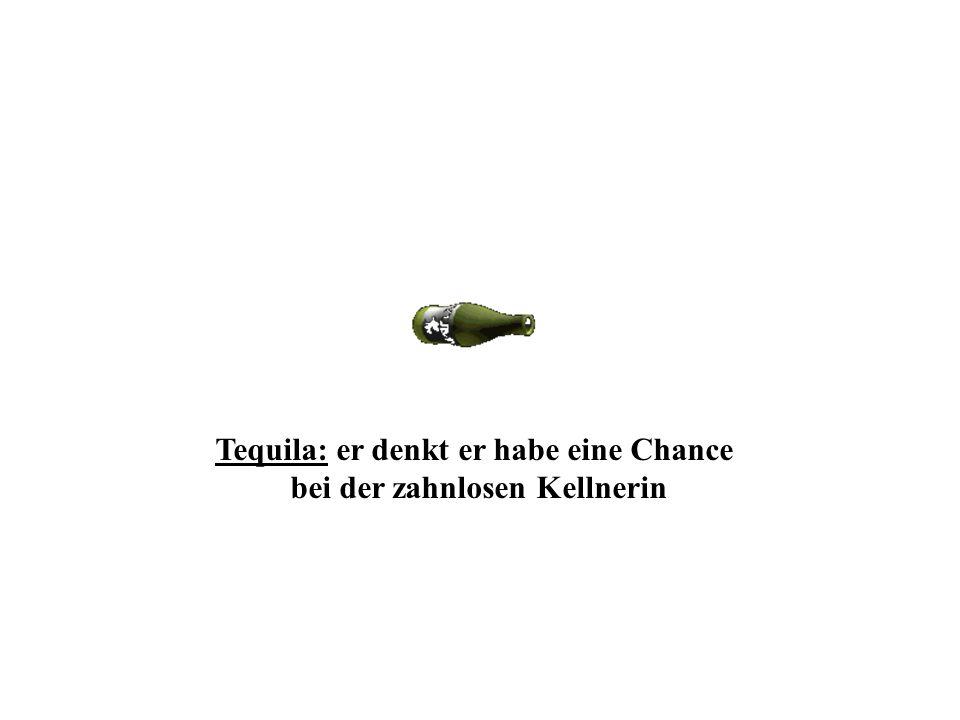 Tequila: er denkt er habe eine Chance bei der zahnlosen Kellnerin
