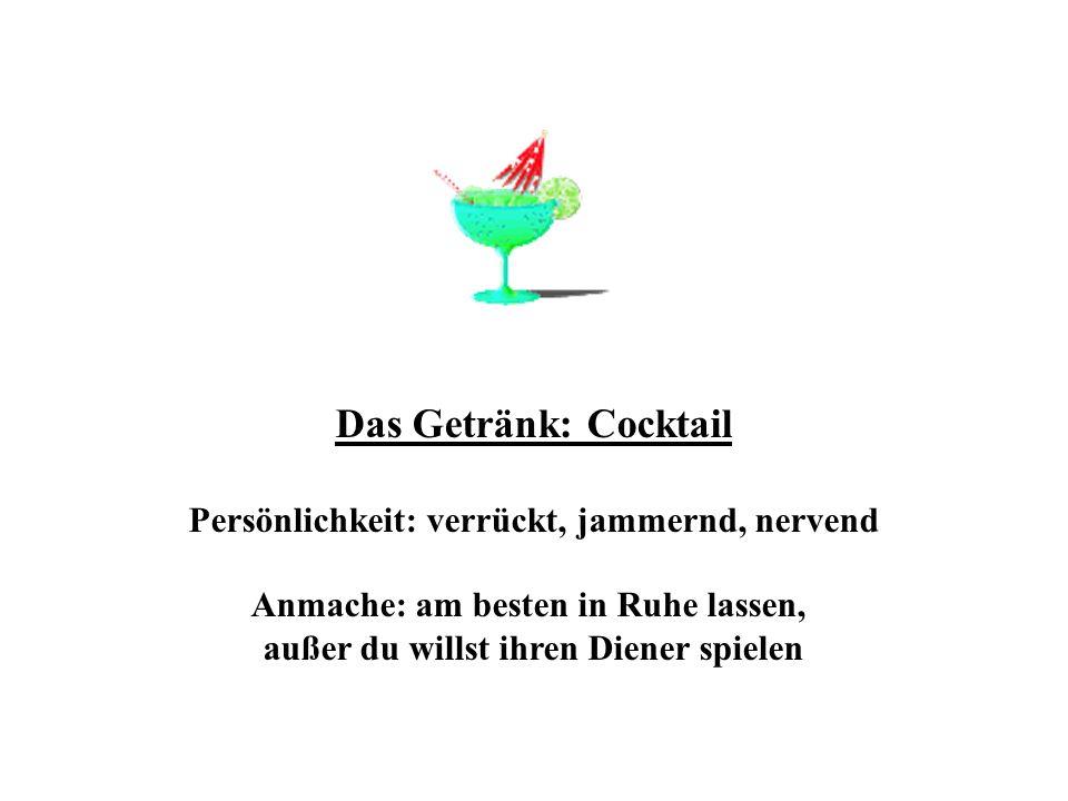 Das Getränk: Cocktail Persönlichkeit: verrückt, jammernd, nervend Anmache: am besten in Ruhe lassen, außer du willst ihren Diener spielen