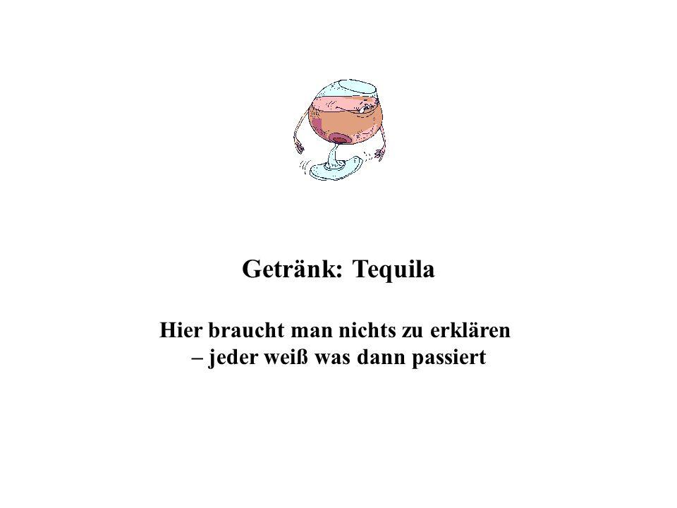 Getränk: Tequila Hier braucht man nichts zu erklären – jeder weiß was dann passiert