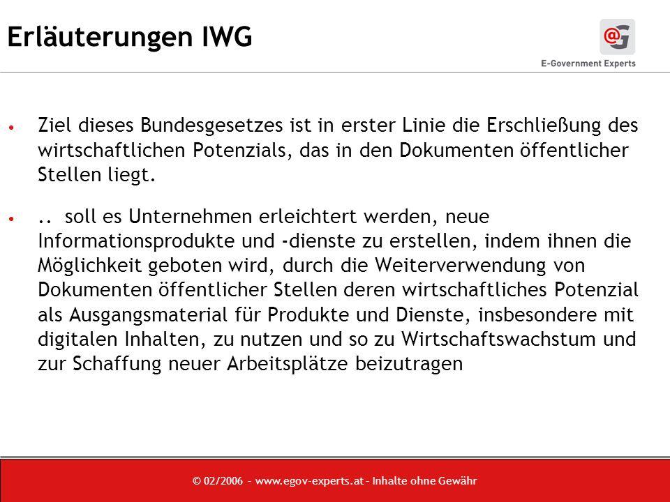 © 02/2006 – www.egov-experts.at – Inhalte ohne Gewähr Erläuterungen IWG Ziel dieses Bundesgesetzes ist in erster Linie die Erschließung des wirtschaftlichen Potenzials, das in den Dokumenten öffentlicher Stellen liegt...