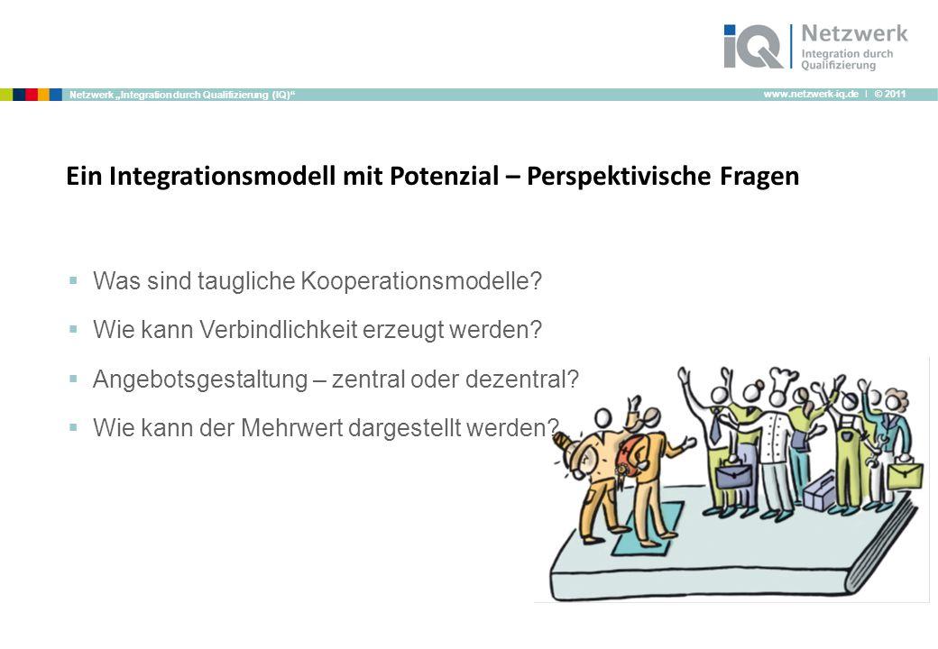 www.netzwerk-iq.de I © 2011 Netzwerk Integration durch Qualifizierung (IQ) Ein Integrationsmodell mit Potenzial – Perspektivische Fragen Was sind taugliche Kooperationsmodelle.